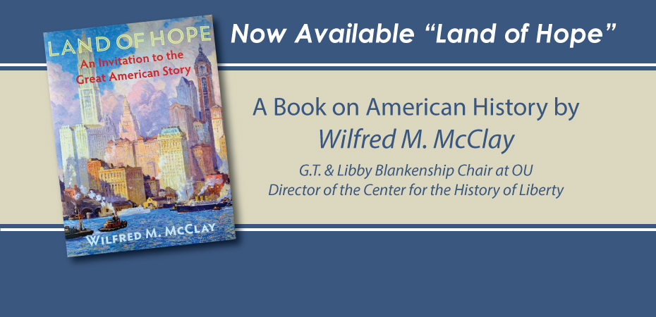 "Now Available ""Land of Hope"" A Book on American History by Wilfred M. McClay G.T. & Libby Blankenship Chair at OU Director of the Center for the History of Liberty"