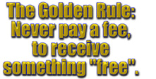 "The Golden Rule: Never pay a fee, to receive something ""free""."